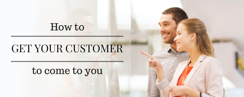 How to get your customer to come to you